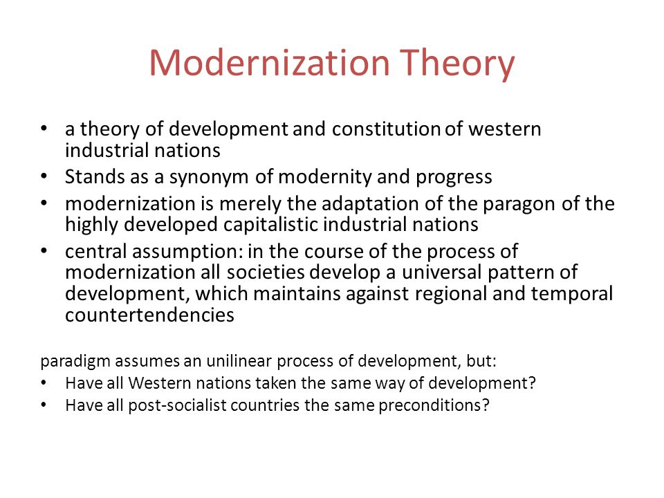 Modernization Theory a theory of development and constitution of western industrial nations Stands as a synonym of modernity and progress modernizatio