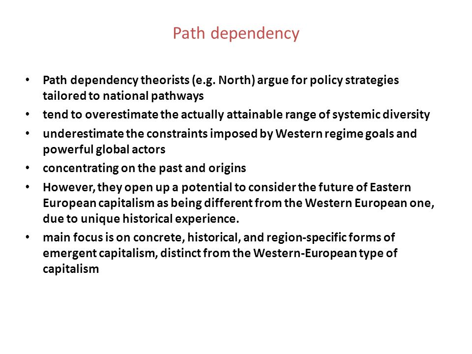 Path dependency Path dependency theorists (e.g. North) argue for policy strategies tailored to national pathways tend to overestimate the actually att