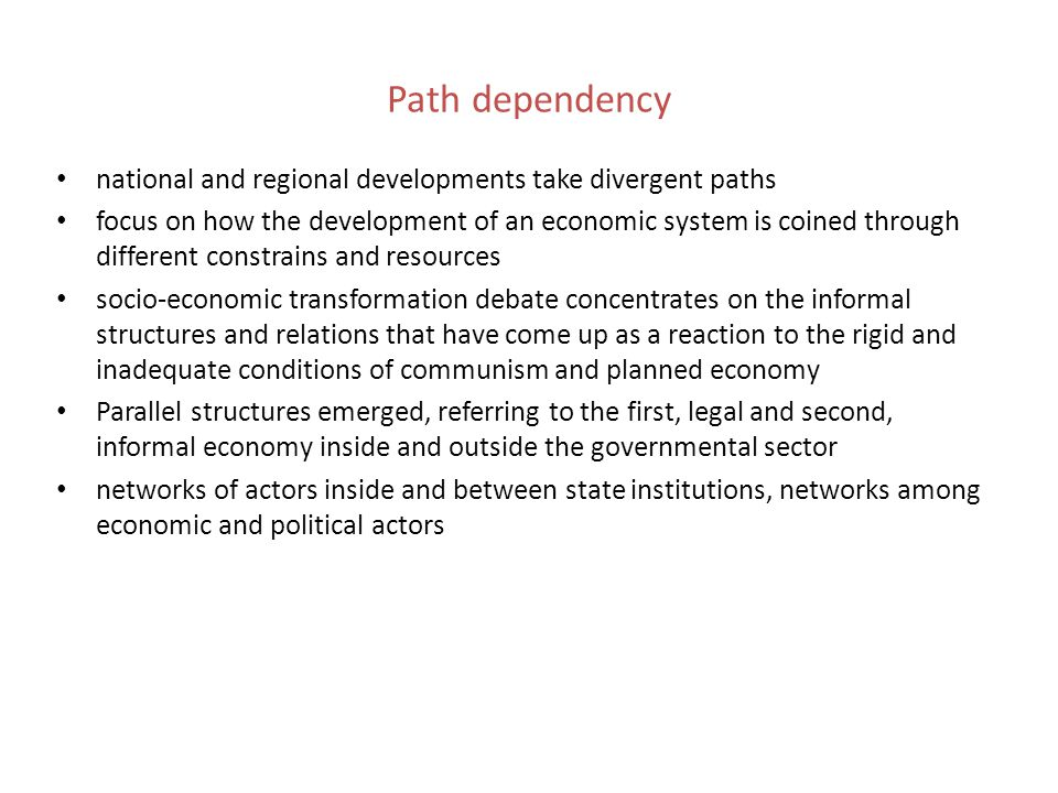 Path dependency national and regional developments take divergent paths focus on how the development of an economic system is coined through different constrains and resources socio-economic transformation debate concentrates on the informal structures and relations that have come up as a reaction to the rigid and inadequate conditions of communism and planned economy Parallel structures emerged, referring to the first, legal and second, informal economy inside and outside the governmental sector networks of actors inside and between state institutions, networks among economic and political actors