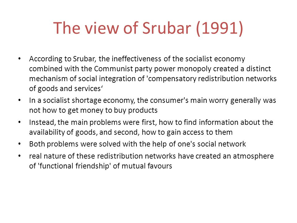 The view of Srubar (1991) According to Srubar, the ineffectiveness of the socialist economy combined with the Communist party power monopoly created a distinct mechanism of social integration of compensatory redistribution networks of goods and services' In a socialist shortage economy, the consumer s main worry generally was not how to get money to buy products Instead, the main problems were first, how to find information about the availability of goods, and second, how to gain access to them Both problems were solved with the help of one s social network real nature of these redistribution networks have created an atmosphere of functional friendship of mutual favours
