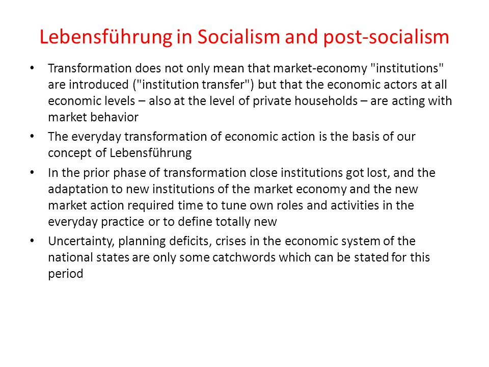 Lebensführung in Socialism and post-socialism Transformation does not only mean that market-economy institutions are introduced ( institution transfer ) but that the economic actors at all economic levels – also at the level of private households – are acting with market behavior The everyday transformation of economic action is the basis of our concept of Lebensführung In the prior phase of transformation close institutions got lost, and the adaptation to new institutions of the market economy and the new market action required time to tune own roles and activities in the everyday practice or to define totally new Uncertainty, planning deficits, crises in the economic system of the national states are only some catchwords which can be stated for this period
