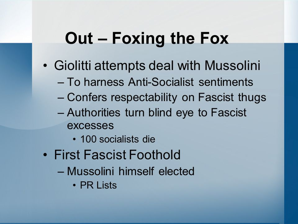 Out – Foxing the Fox Giolitti attempts deal with Mussolini –To harness Anti-Socialist sentiments –Confers respectability on Fascist thugs –Authorities