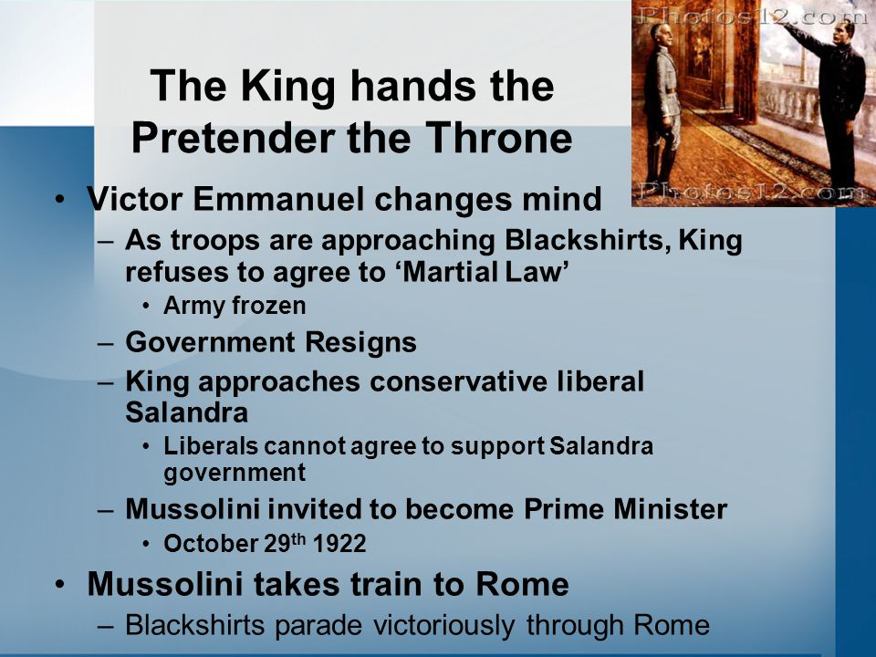 The King hands the Pretender the Throne Victor Emmanuel changes mind –As troops are approaching Blackshirts, King refuses to agree to 'Martial Law' Ar