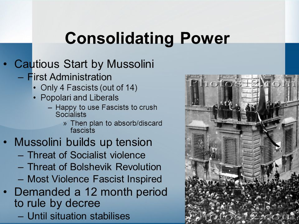 Consolidating Power Cautious Start by Mussolini –First Administration Only 4 Fascists (out of 14) Popolari and Liberals –Happy to use Fascists to crus