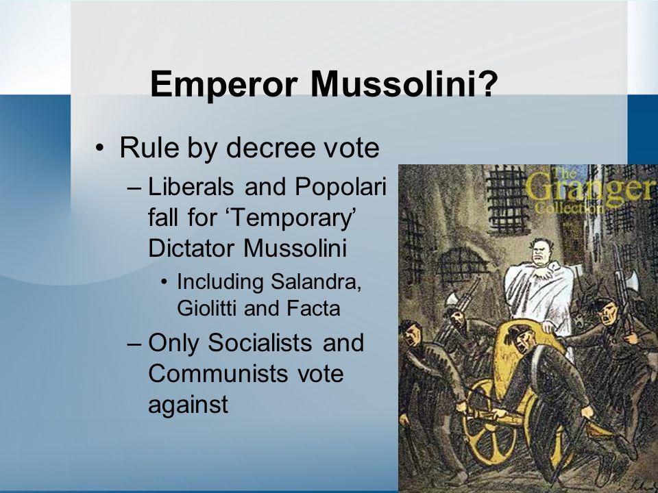Emperor Mussolini? Rule by decree vote –Liberals and Popolari fall for 'Temporary' Dictator Mussolini Including Salandra, Giolitti and Facta –Only Soc