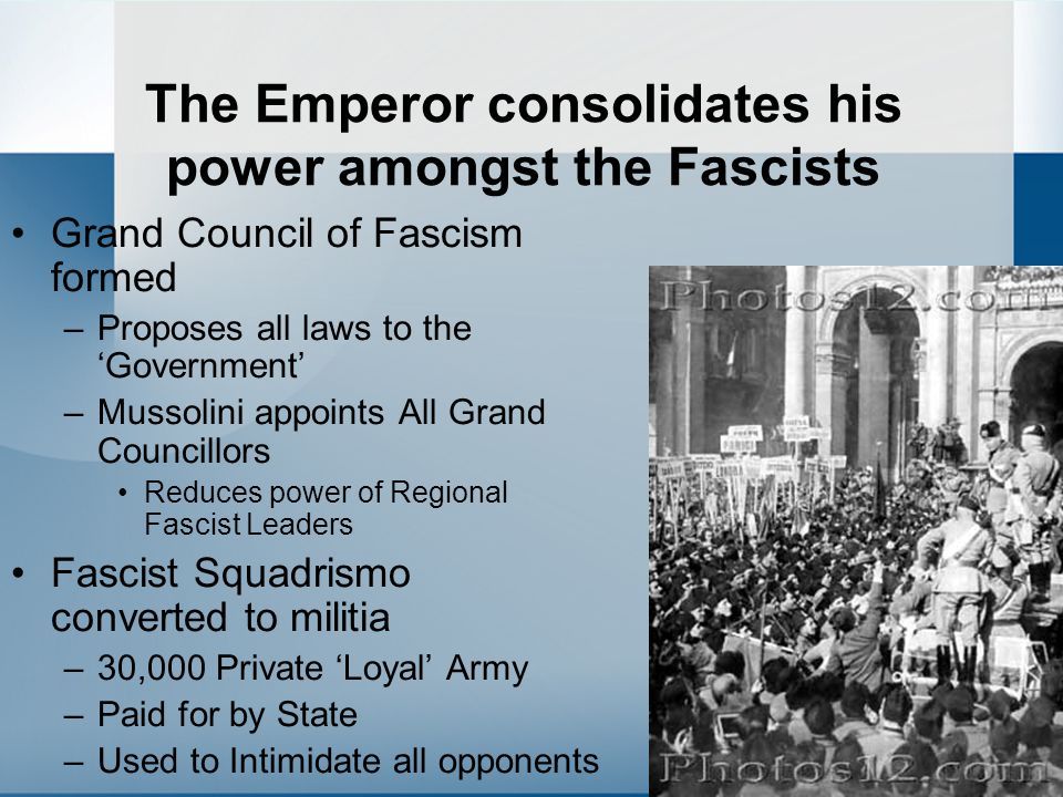 The Emperor consolidates his power amongst the Fascists Grand Council of Fascism formed –Proposes all laws to the 'Government' –Mussolini appoints All