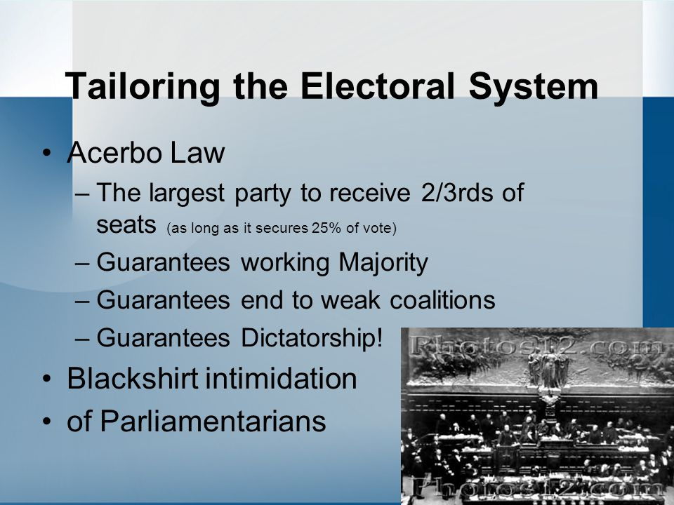 Tailoring the Electoral System Acerbo Law –The largest party to receive 2/3rds of seats (as long as it secures 25% of vote) –Guarantees working Majori