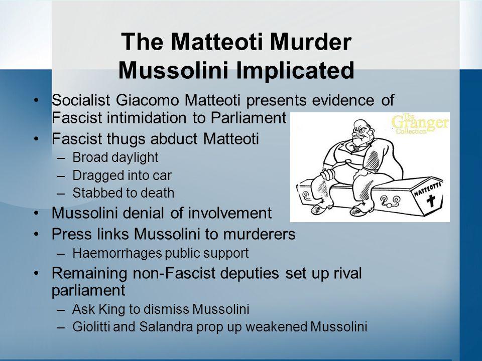 The Matteoti Murder Mussolini Implicated Socialist Giacomo Matteoti presents evidence of Fascist intimidation to Parliament Fascist thugs abduct Matte