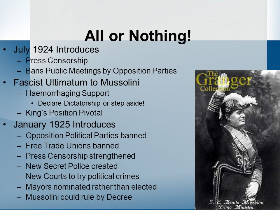 All or Nothing! July 1924 Introduces –Press Censorship –Bans Public Meetings by Opposition Parties Fascist Ultimatum to Mussolini –Haemorrhaging Suppo