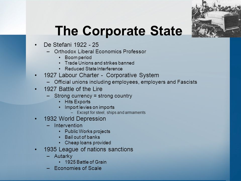 The Corporate State De Stefani 1922 - 25 –Orthodox Liberal Economics Professor Boom period Trade Unions and strikes banned Reduced State Interference
