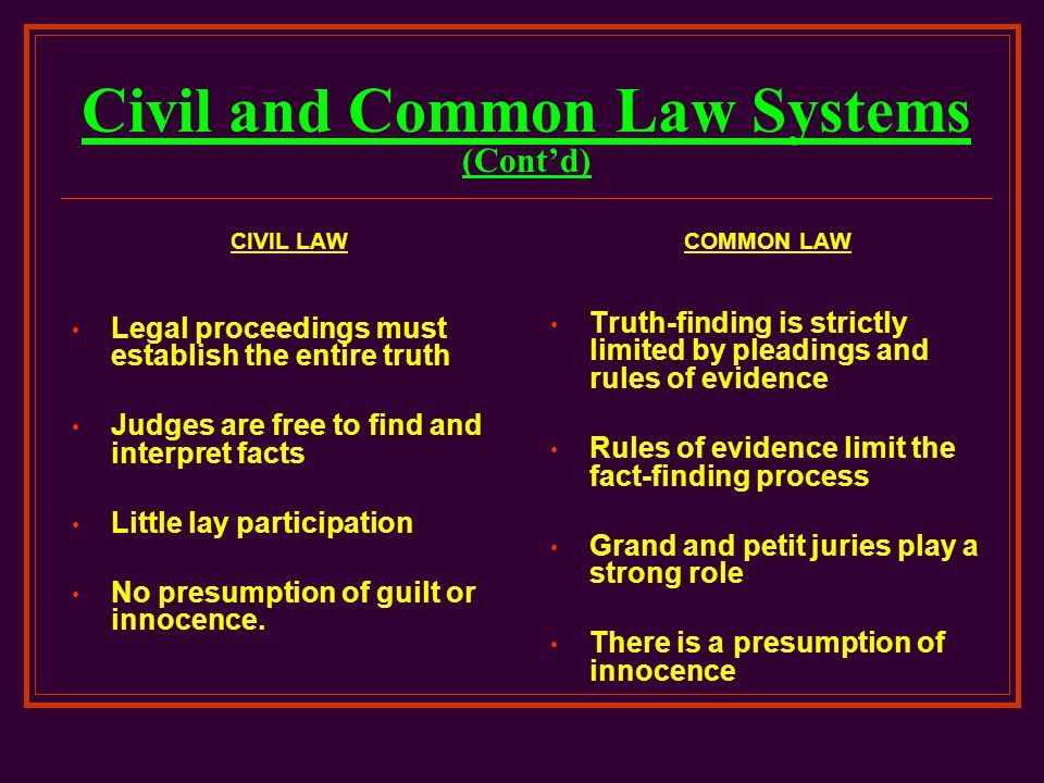 Civil and Common Law Systems (Cont'd) CIVIL LAW Legal proceedings must establish the entire truth Judges are free to find and interpret facts Little l
