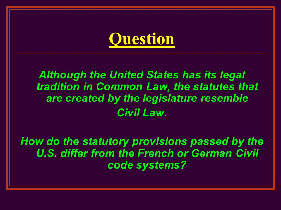 Question Although the United States has its legal tradition in Common Law, the statutes that are created by the legislature resemble Civil Law. How do
