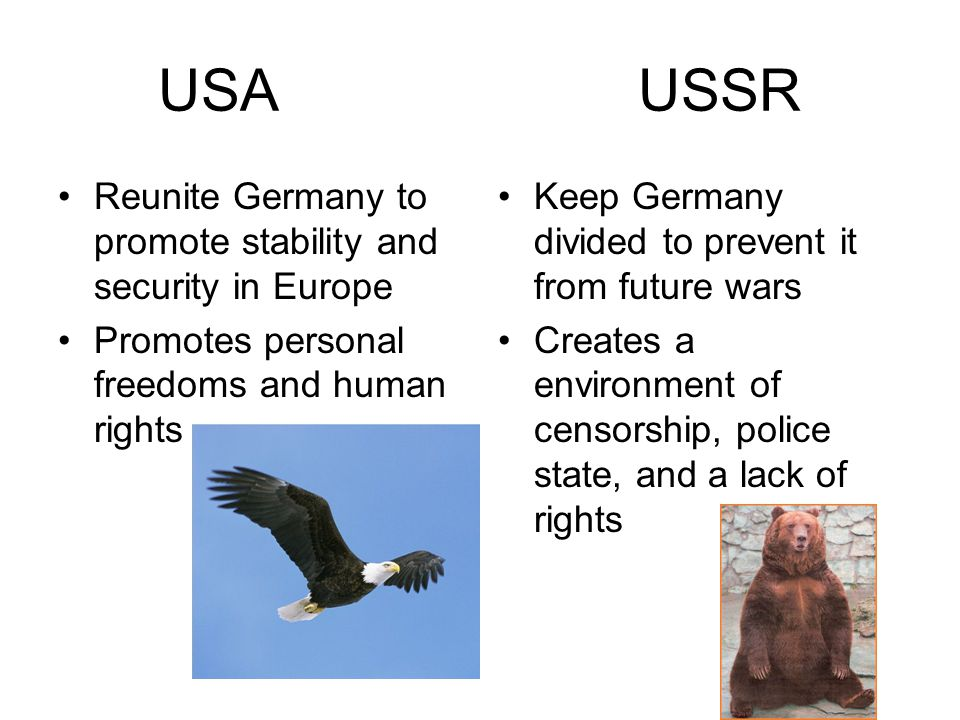 USAUSSR Reunite Germany to promote stability and security in Europe Promotes personal freedoms and human rights Keep Germany divided to prevent it from future wars Creates a environment of censorship, police state, and a lack of rights