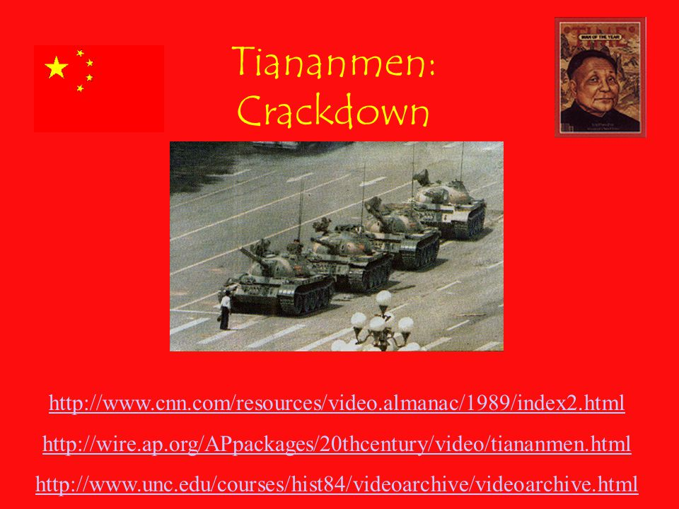 Tiananmen: Crackdown http://www.cnn.com/resources/video.almanac/1989/index2.html http://wire.ap.org/APpackages/20thcentury/video/tiananmen.html http://www.unc.edu/courses/hist84/videoarchive/videoarchive.html