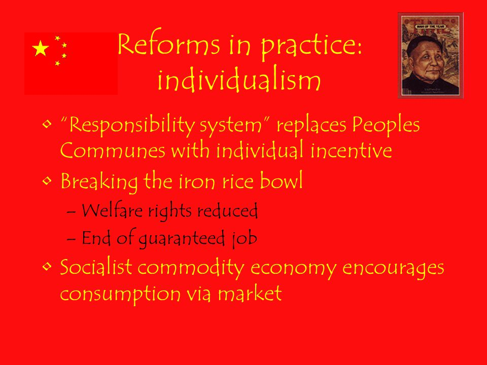Reforms in practice: individualism Responsibility system replaces Peoples Communes with individual incentive Breaking the iron rice bowl –Welfare rights reduced –End of guaranteed job Socialist commodity economy encourages consumption via market