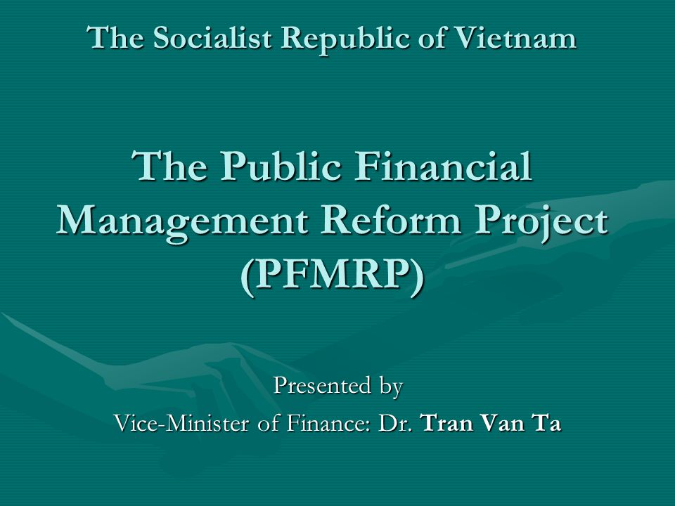 The Socialist Republic of Vietnam The Public Financial Management Reform Project (PFMRP) Presented by Vice-Minister of Finance: Dr.