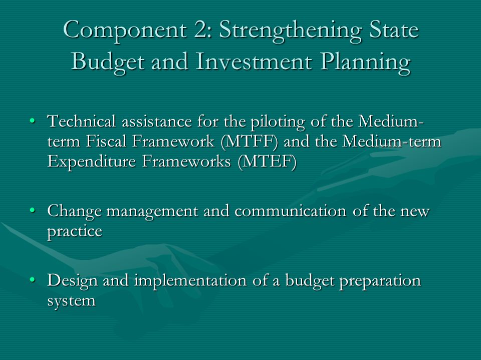 Component 2: Strengthening State Budget and Investment Planning Technical assistance for the piloting of the Medium- term Fiscal Framework (MTFF) and the Medium-term Expenditure Frameworks (MTEF)Technical assistance for the piloting of the Medium- term Fiscal Framework (MTFF) and the Medium-term Expenditure Frameworks (MTEF) Change management and communication of the new practiceChange management and communication of the new practice Design and implementation of a budget preparation systemDesign and implementation of a budget preparation system