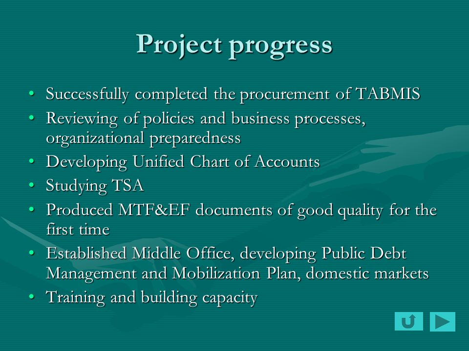 Project progress Successfully completed the procurement of TABMISSuccessfully completed the procurement of TABMIS Reviewing of policies and business processes, organizational preparednessReviewing of policies and business processes, organizational preparedness Developing Unified Chart of AccountsDeveloping Unified Chart of Accounts Studying TSAStudying TSA Produced MTF&EF documents of good quality for the first timeProduced MTF&EF documents of good quality for the first time Established Middle Office, developing Public Debt Management and Mobilization Plan, domestic marketsEstablished Middle Office, developing Public Debt Management and Mobilization Plan, domestic markets Training and building capacityTraining and building capacity
