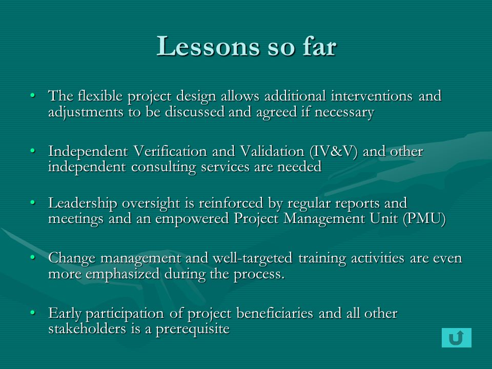 Lessons so far The flexible project design allows additional interventions and adjustments to be discussed and agreed if necessaryThe flexible project design allows additional interventions and adjustments to be discussed and agreed if necessary Independent Verification and Validation (IV&V) and other independent consulting services are neededIndependent Verification and Validation (IV&V) and other independent consulting services are needed Leadership oversight is reinforced by regular reports and meetings and an empowered Project Management Unit (PMU)Leadership oversight is reinforced by regular reports and meetings and an empowered Project Management Unit (PMU) Change management and well-targeted training activities are even more emphasized during the process.Change management and well-targeted training activities are even more emphasized during the process.