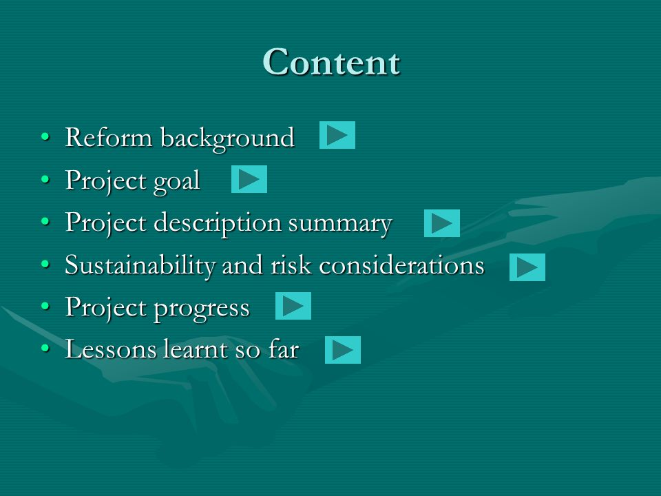 Content Reform backgroundReform background Project goalProject goal Project description summaryProject description summary Sustainability and risk considerationsSustainability and risk considerations Project progressProject progress Lessons learnt so farLessons learnt so far