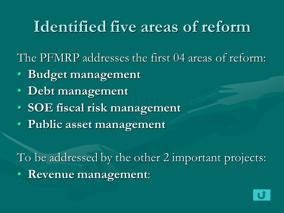 Identified five areas of reform The PFMRP addresses the first 04 areas of reform: Budget managementBudget management Debt managementDebt management SOE fiscal risk managementSOE fiscal risk management Public asset managementPublic asset management To be addressed by the other 2 important projects: Revenue management:Revenue management: