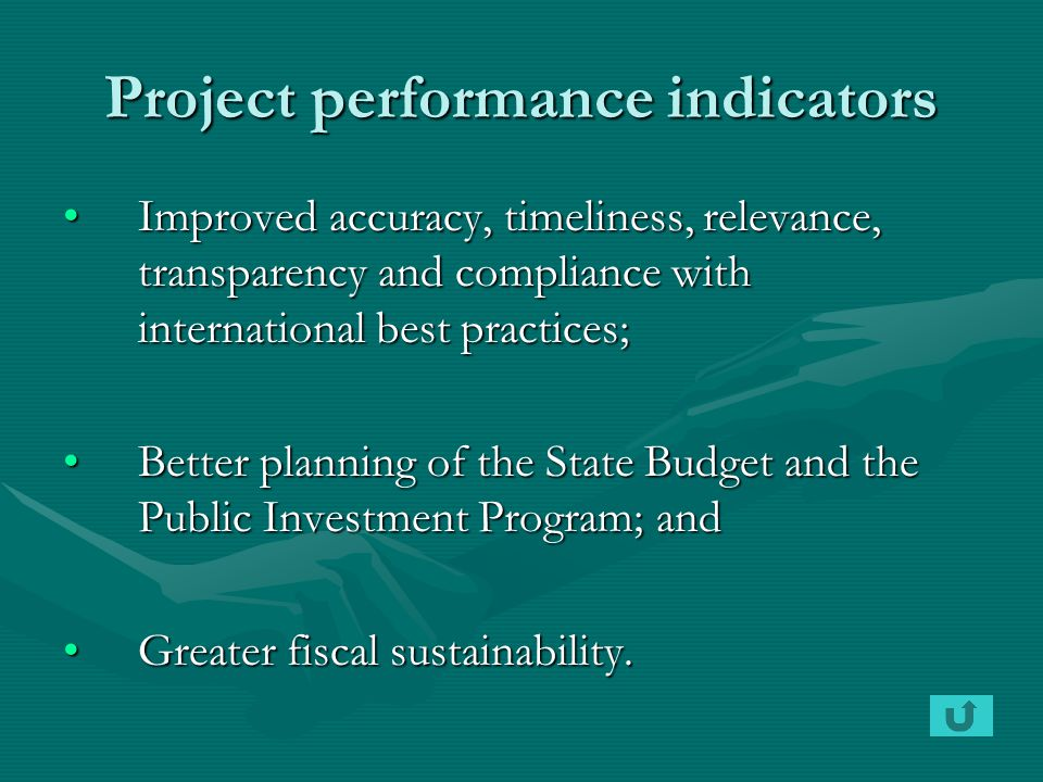 Project performance indicators Improved accuracy, timeliness, relevance, transparency and compliance with international best practices;Improved accuracy, timeliness, relevance, transparency and compliance with international best practices; Better planning of the State Budget and the Public Investment Program; andBetter planning of the State Budget and the Public Investment Program; and Greater fiscal sustainability.Greater fiscal sustainability.