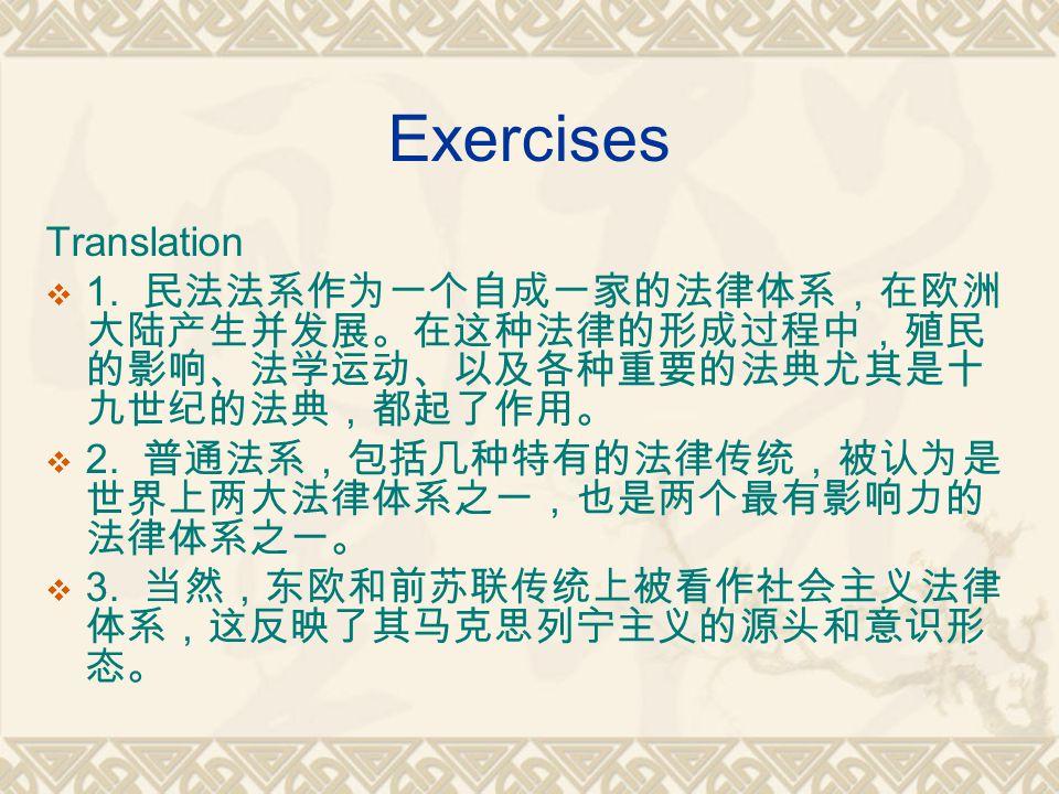 Exercises Translation  1. 民法法系作为一个自成一家的法律体系,在欧洲 大陆产生并发展。在这种法律的形成过程中,殖民 的影响、法学运动、以及各种重要的法典尤其是十 九世纪的法典,都起了作用。  2. 普通法系,包括几种特有的法律传统,被认为是 世界上两大法律体系之一,也是