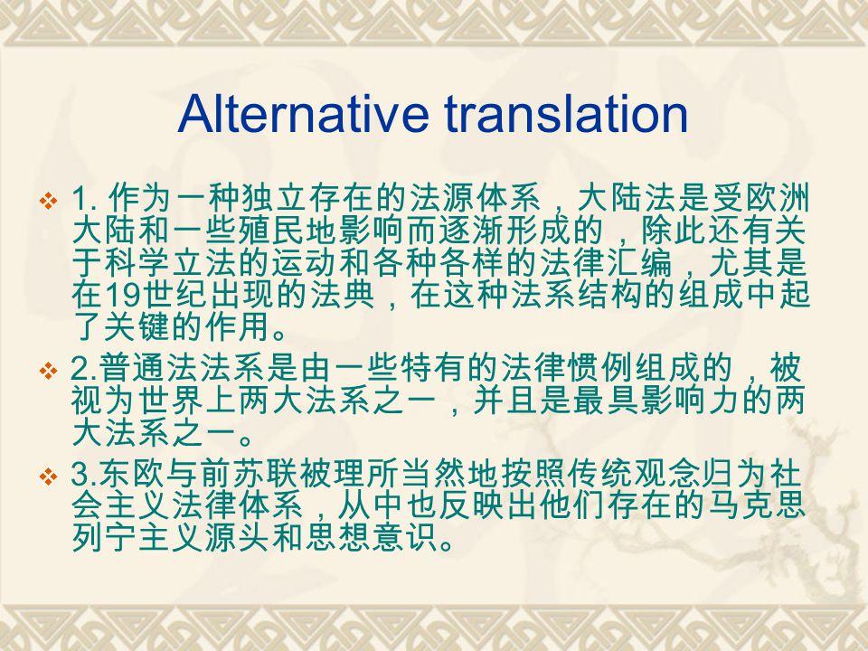 Alternative translation  1. 作为一种独立存在的法源体系,大陆法是受欧洲 大陆和一些殖民地影响而逐渐形成的,除此还有关 于科学立法的运动和各种各样的法律汇编,尤其是 在 19 世纪出现的法典,在这种法系结构的组成中起 了关键的作用。  2. 普通法法系是由一些特有的法律