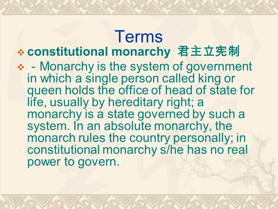Terms  constitutional monarchy 君主立宪制  - Monarchy is the system of government in which a single person called king or queen holds the office of head