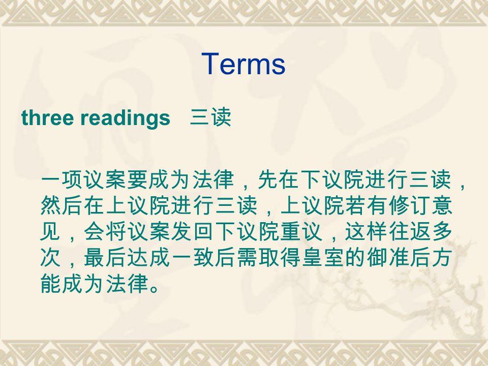 Terms three readings 三读 一项议案要成为法律,先在下议院进行三读, 然后在上议院进行三读,上议院若有修订意 见,会将议案发回下议院重议,这样往返多 次,最后达成一致后需取得皇室的御准后方 能成为法律。