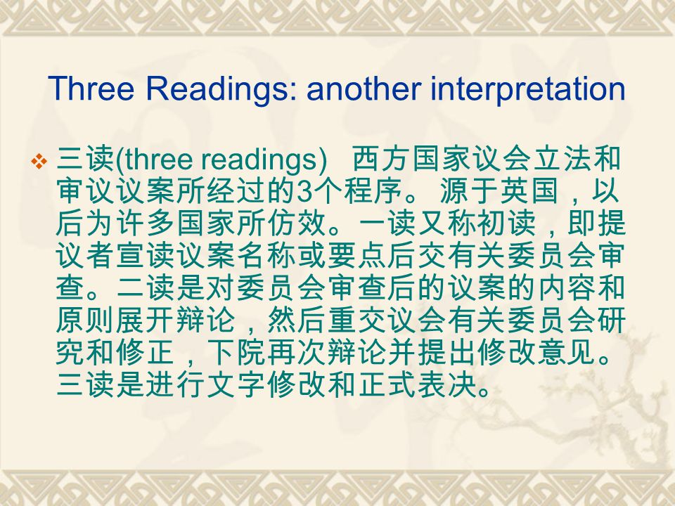 Three Readings: another interpretation  三读 (three readings) 西方国家议会立法和 审议议案所经过的 3 个程序。 源于英国,以 后为许多国家所仿效。一读又称初读,即提 议者宣读议案名称或要点后交有关委员会审 查。二读是对委员会审查后的议案的