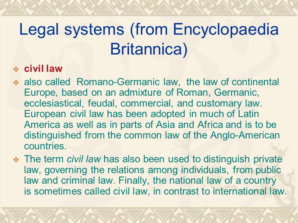 Legal systems (from Encyclopaedia Britannica)  civil law  also called Romano-Germanic law, the law of continental Europe, based on an admixture of R