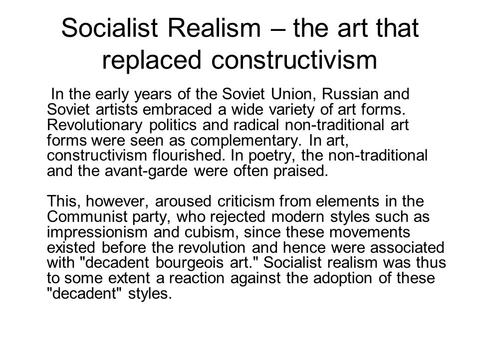 Socialist Realism – the art that replaced constructivism In the early years of the Soviet Union, Russian and Soviet artists embraced a wide variety of art forms.