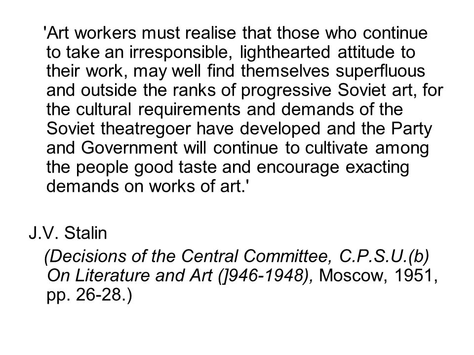 Art workers must realise that those who continue to take an irresponsible, lighthearted attitude to their work, may well find themselves superfluous and outside the ranks of progressive Soviet art, for the cultural requirements and demands of the Soviet theatregoer have developed and the Party and Government will continue to cultivate among the people good taste and encourage exacting demands on works of art. J.V.