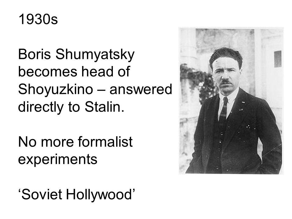 1930s Boris Shumyatsky becomes head of Shoyuzkino – answered directly to Stalin.