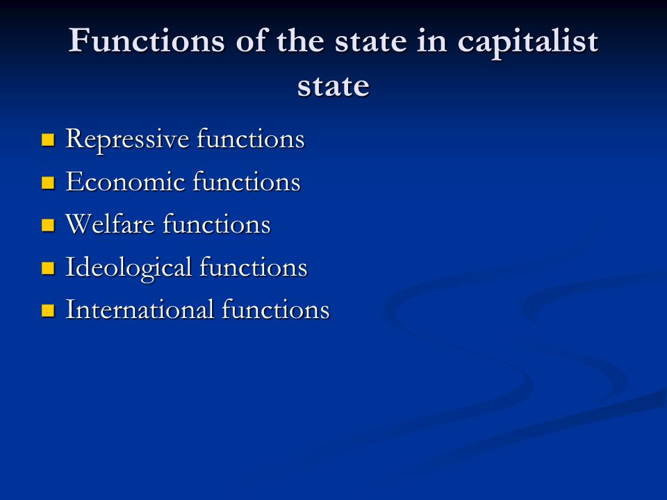 Functions of the state in capitalist state Repressive functions Repressive functions Economic functions Economic functions Welfare functions Welfare f