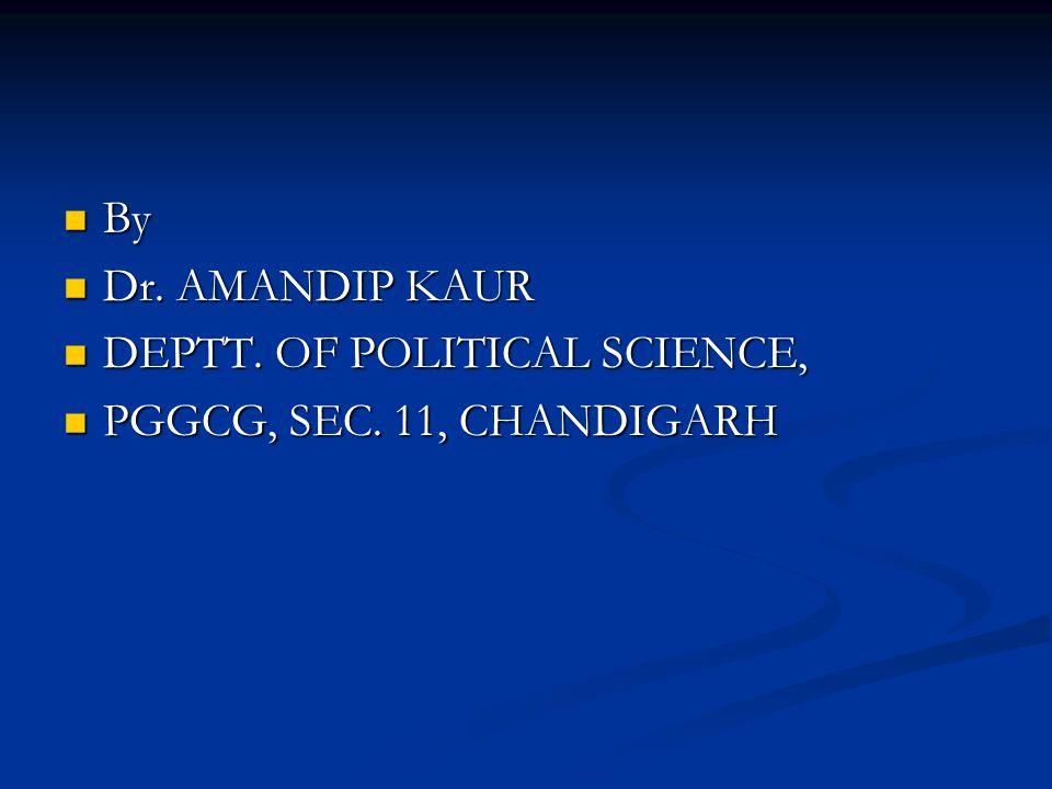 By By Dr. AMANDIP KAUR Dr. AMANDIP KAUR DEPTT. OF POLITICAL SCIENCE, DEPTT. OF POLITICAL SCIENCE, PGGCG, SEC. 11, CHANDIGARH PGGCG, SEC. 11, CHANDIGAR