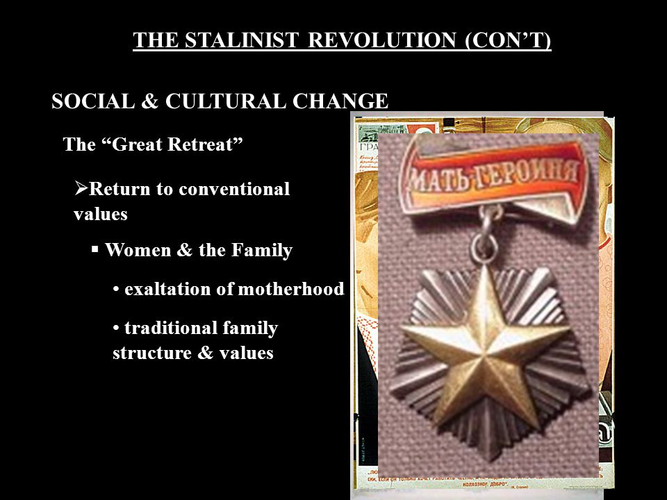 THE STALINIST REVOLUTION (CON'T) The Great Retreat  Return to conventional values  Women & the Family exaltation of motherhood traditional family structure & values SOCIAL & CULTURAL CHANGE
