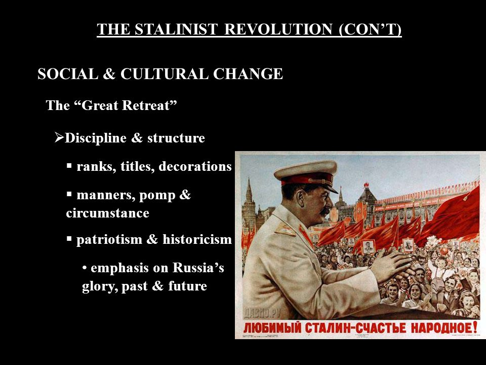 THE STALINIST REVOLUTION (CON'T) The Great Retreat  Discipline & structure  ranks, titles, decorations  manners, pomp & circumstance  patriotism & historicism emphasis on Russia's glory, past & future SOCIAL & CULTURAL CHANGE