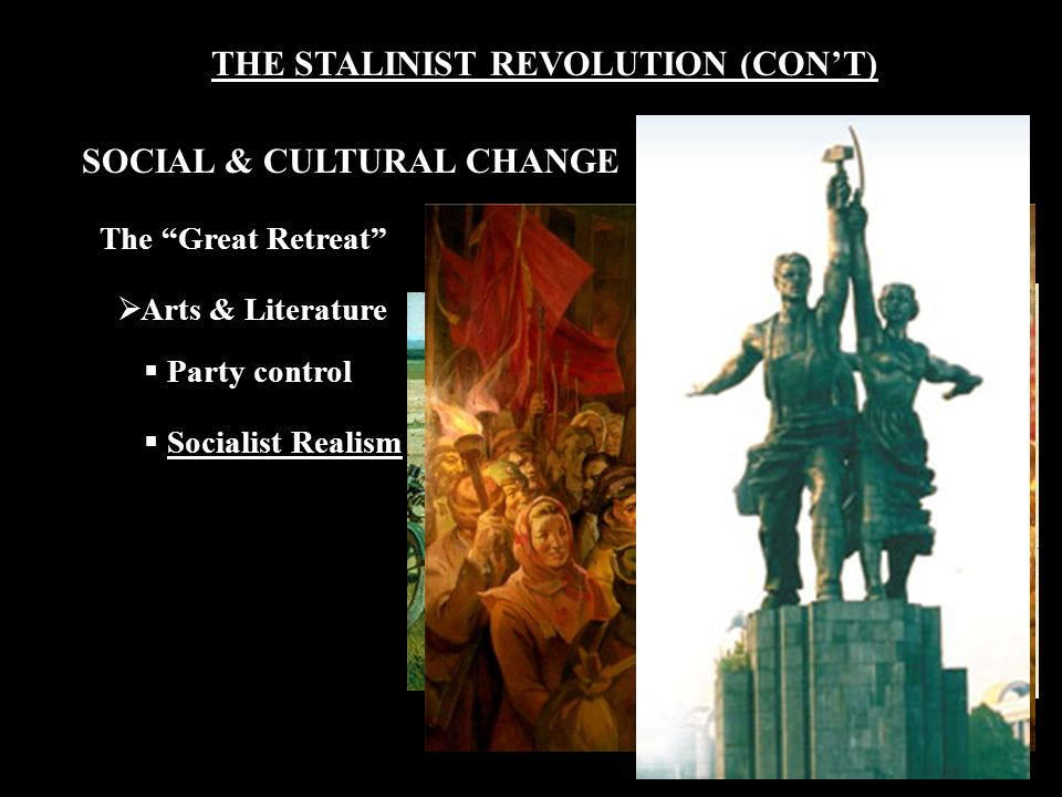THE STALINIST REVOLUTION (CON'T) The Great Retreat  Arts & Literature  Party control  Socialist Realism SOCIAL & CULTURAL CHANGE