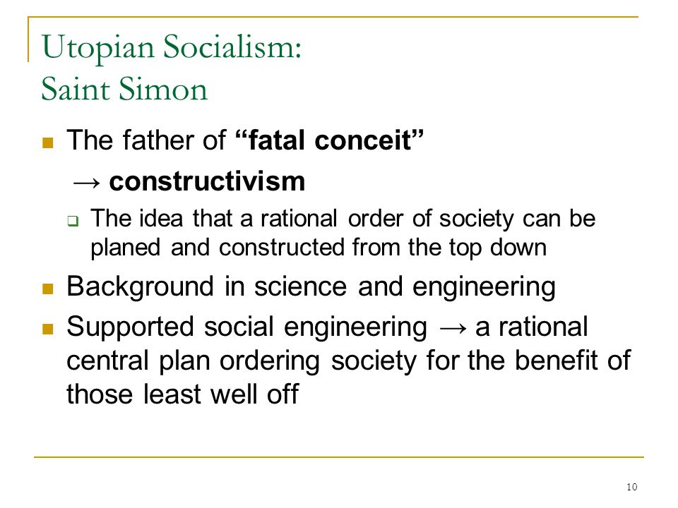 "10 Utopian Socialism: Saint Simon The father of ""fatal conceit"" → constructivism  The idea that a rational order of society can be planed and constru"