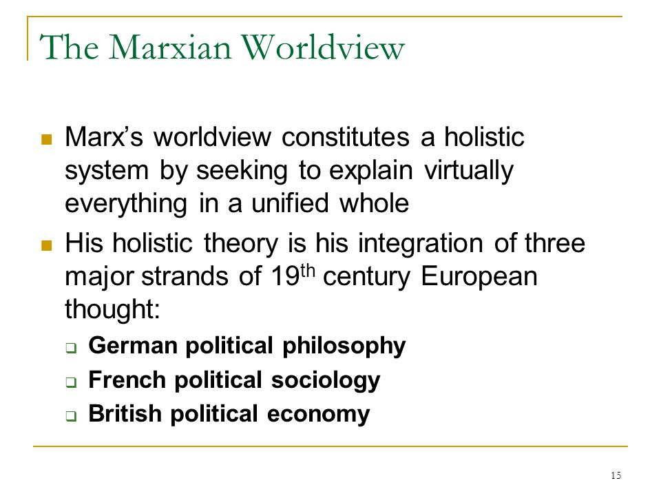 15 The Marxian Worldview Marx's worldview constitutes a holistic system by seeking to explain virtually everything in a unified whole His holistic the