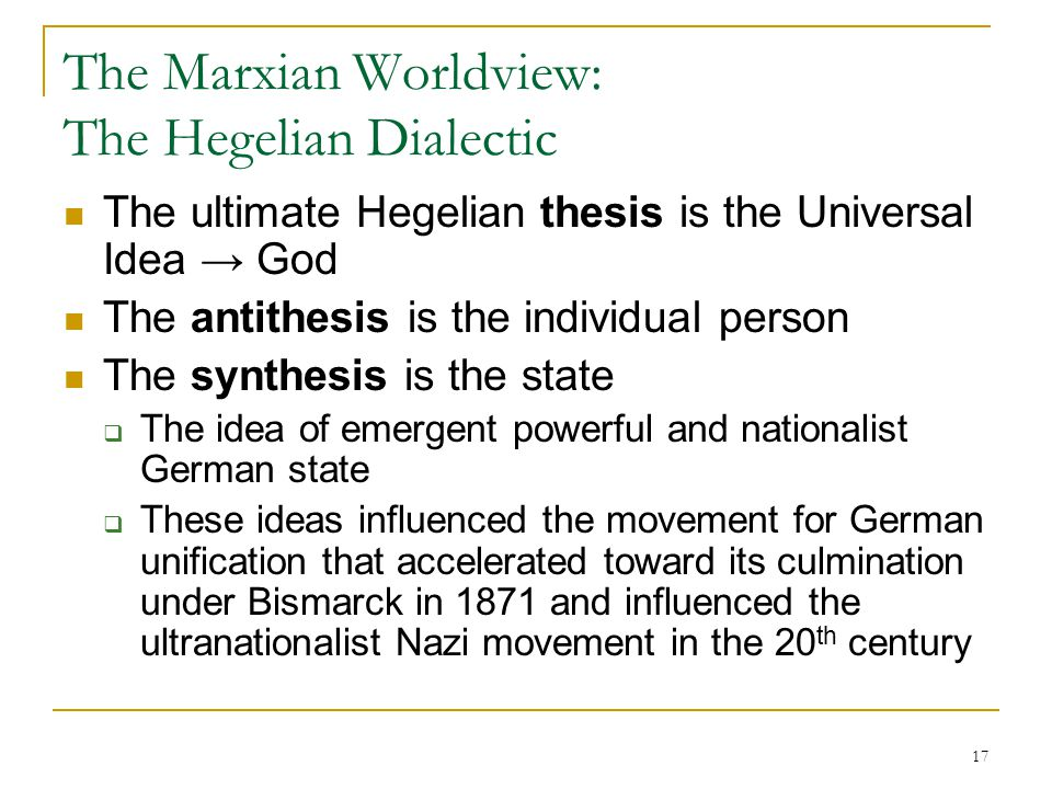 17 The Marxian Worldview: The Hegelian Dialectic The ultimate Hegelian thesis is the Universal Idea → God The antithesis is the individual person The