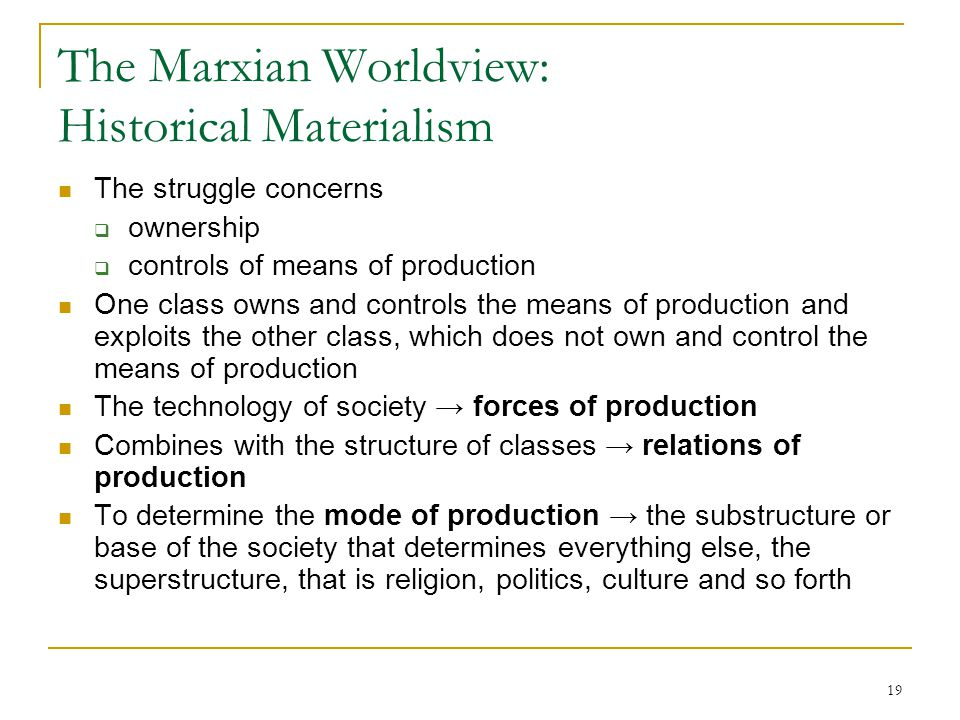19 The Marxian Worldview: Historical Materialism The struggle concerns  ownership  controls of means of production One class owns and controls the m