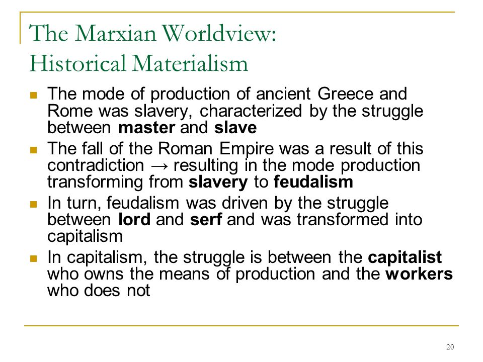 20 The Marxian Worldview: Historical Materialism The mode of production of ancient Greece and Rome was slavery, characterized by the struggle between