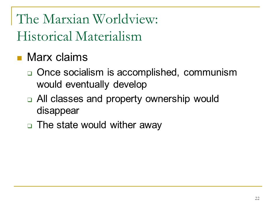 22 The Marxian Worldview: Historical Materialism Marx claims  Once socialism is accomplished, communism would eventually develop  All classes and pr