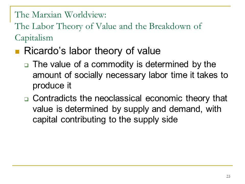 23 The Marxian Worldview: The Labor Theory of Value and the Breakdown of Capitalism Ricardo's labor theory of value  The value of a commodity is dete