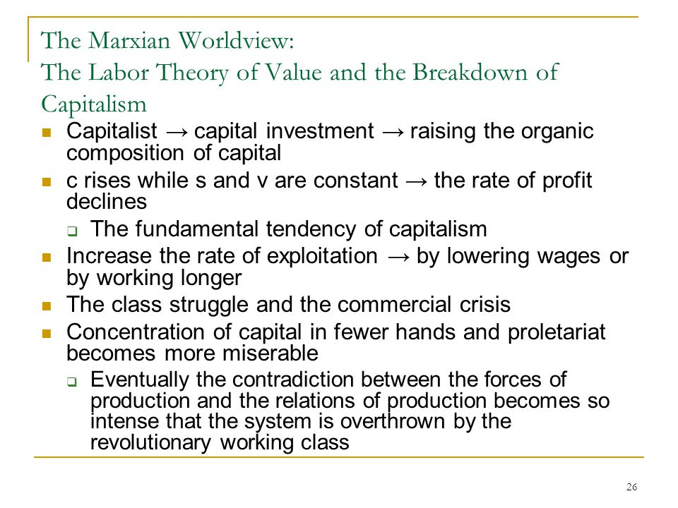 26 The Marxian Worldview: The Labor Theory of Value and the Breakdown of Capitalism Capitalist → capital investment → raising the organic composition