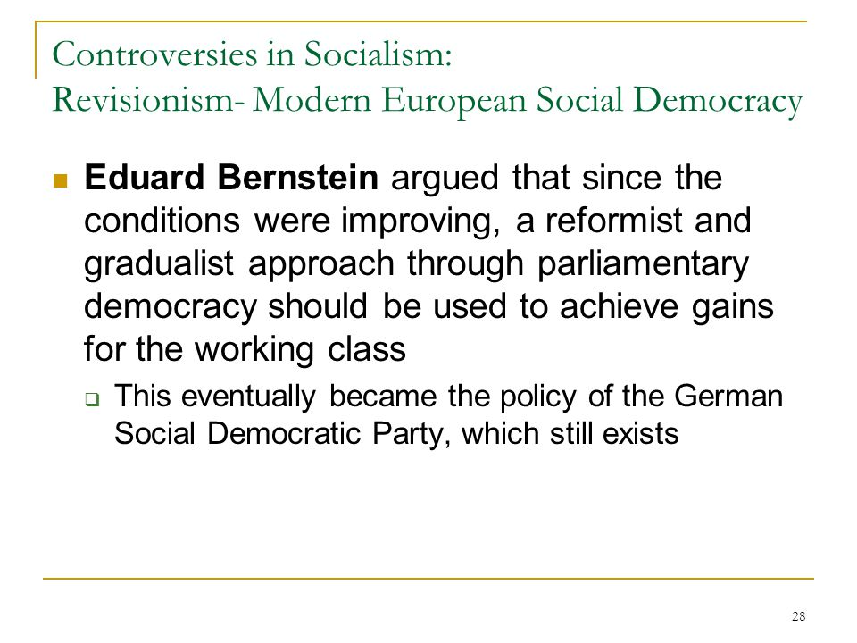 28 Controversies in Socialism: Revisionism- Modern European Social Democracy Eduard Bernstein argued that since the conditions were improving, a refor