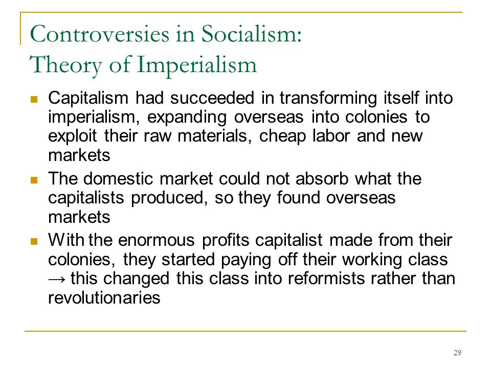 29 Controversies in Socialism: Theory of Imperialism Capitalism had succeeded in transforming itself into imperialism, expanding overseas into colonie